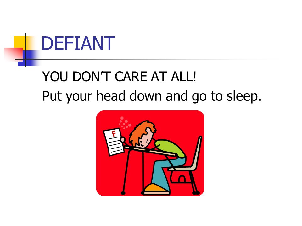DEFIANT YOU DON'T CARE AT ALL! Put your head down and go to sleep.