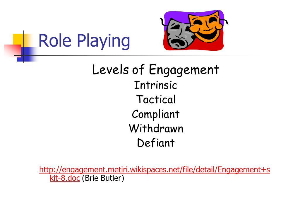 Role Playing Levels of Engagement Intrinsic Tactical Compliant Withdrawn Defiant http://engagement.metiri.wikispaces.net/file/detail/Engagement+s kit-8.dochttp://engagement.metiri.wikispaces.net/file/detail/Engagement+s kit-8.doc (Brie Butler)