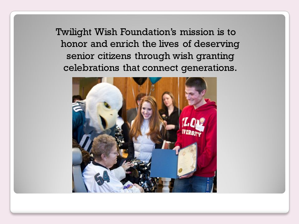 Twilight Wish Foundation's mission is to honor and enrich the lives of deserving senior citizens through wish granting celebrations that connect generations.