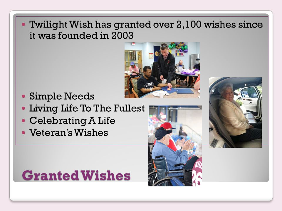 Granted Wishes Twilight Wish has granted over 2,100 wishes since it was founded in 2003 Simple Needs Living Life To The Fullest Celebrating A Life Veteran's Wishes