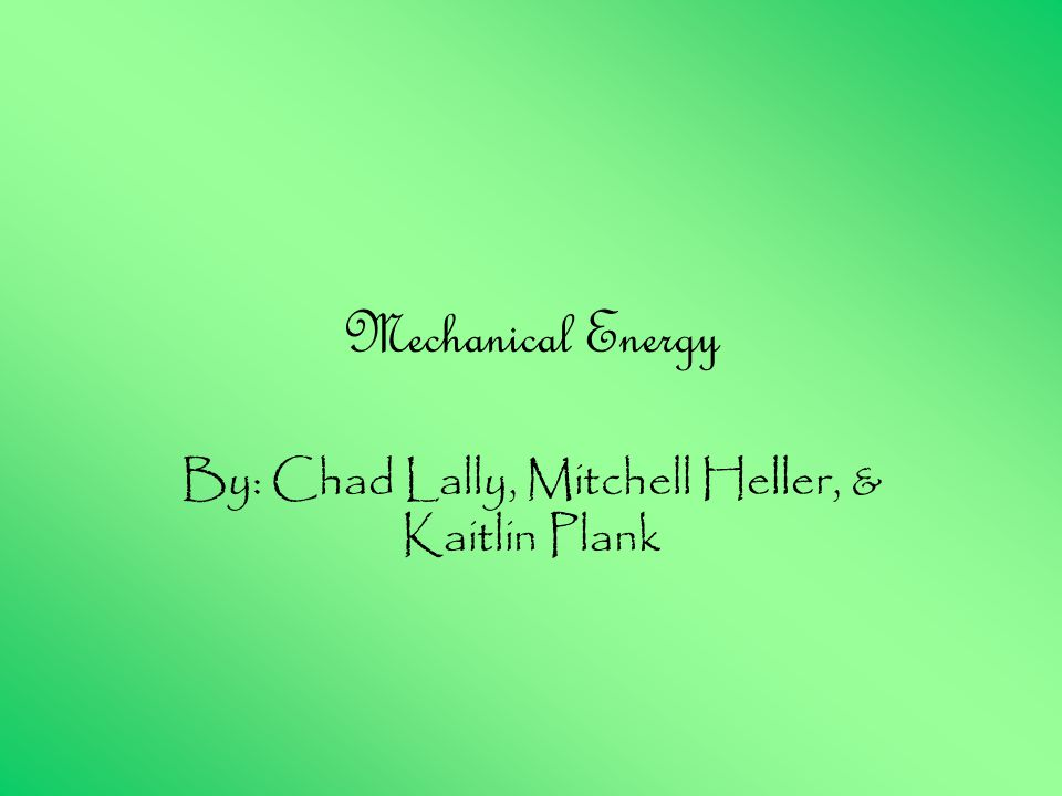 Mechanical Energy By: Chad Lally, Mitchell Heller, & Kaitlin Plank
