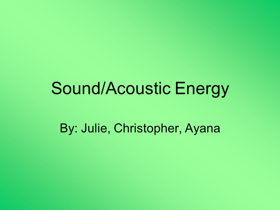 Sound/Acoustic Energy By: Julie, Christopher, Ayana