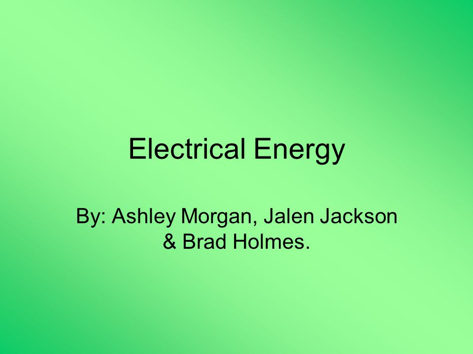 Electrical Energy By: Ashley Morgan, Jalen Jackson & Brad Holmes.