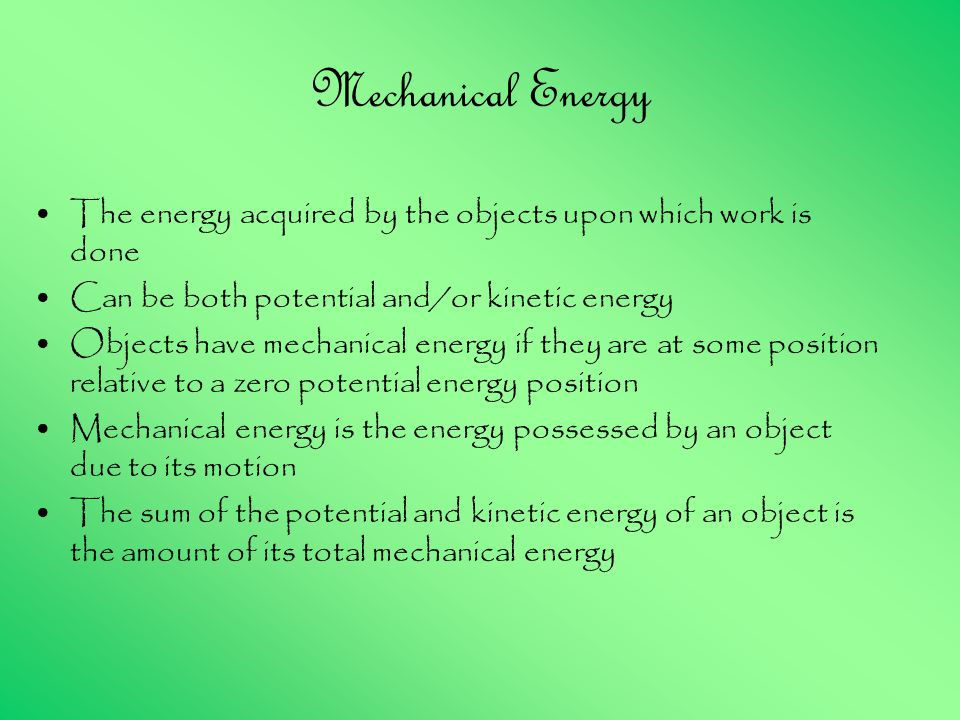 Mechanical Energy The energy acquired by the objects upon which work is done Can be both potential and/or kinetic energy Objects have mechanical energy if they are at some position relative to a zero potential energy position Mechanical energy is the energy possessed by an object due to its motion The sum of the potential and kinetic energy of an object is the amount of its total mechanical energy