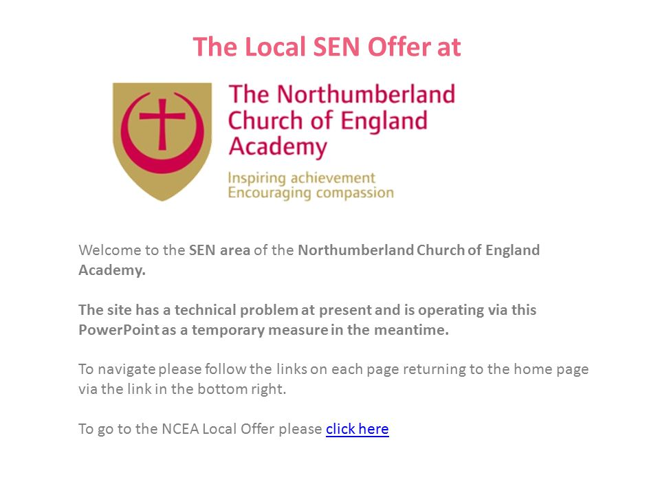 The Local SEN Offer at Welcome to the SEN area of the Northumberland Church of England Academy. The site has a technical problem at present and is ope