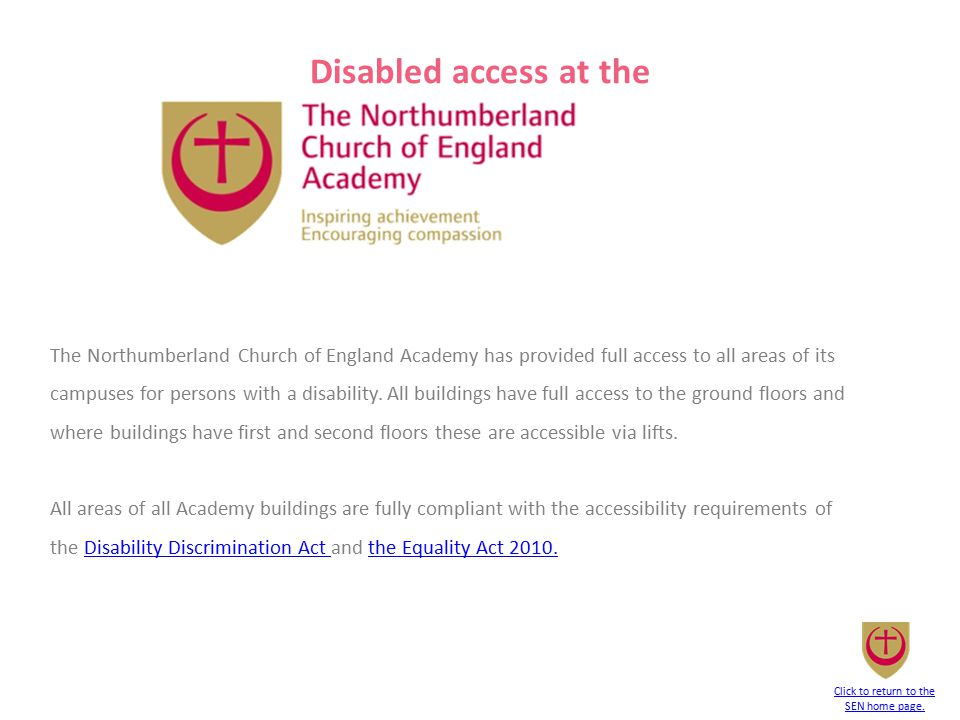 The Northumberland Church of England Academy has provided full access to all areas of its campuses for persons with a disability. All buildings have f