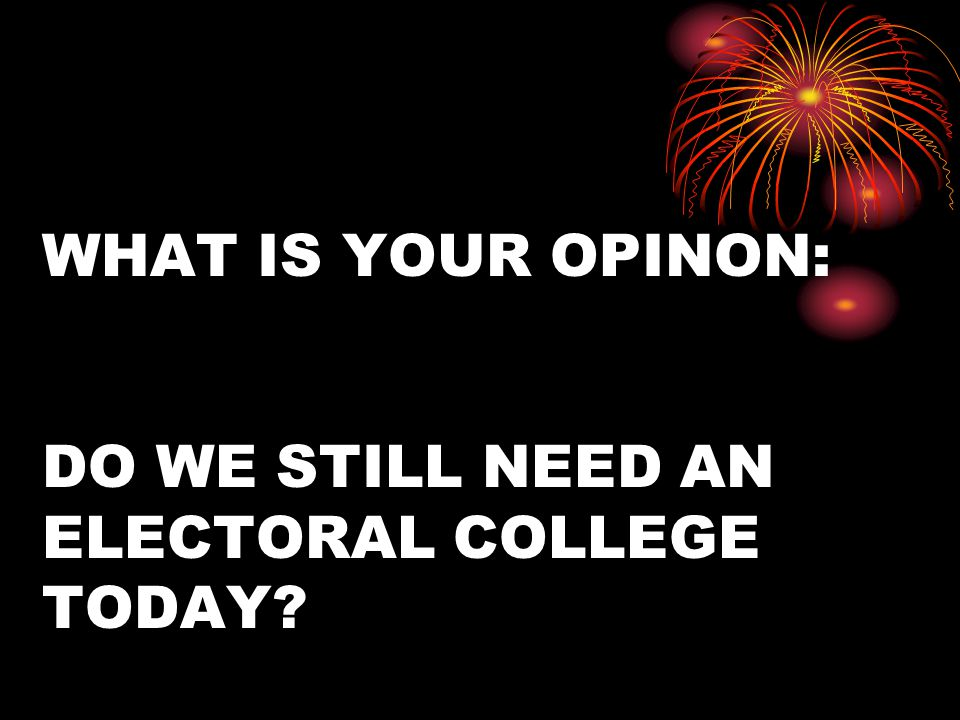 WHAT IS YOUR OPINON: DO WE STILL NEED AN ELECTORAL COLLEGE TODAY?