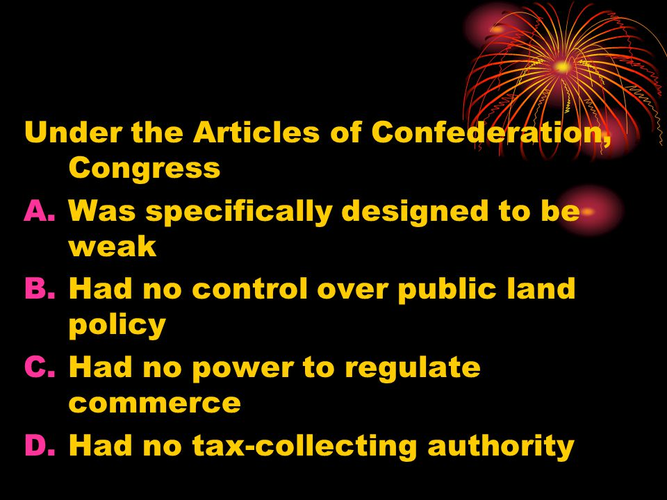 Under the Articles of Confederation, Congress A.Was specifically designed to be weak B.Had no control over public land policy C.Had no power to regulate commerce D.Had no tax-collecting authority
