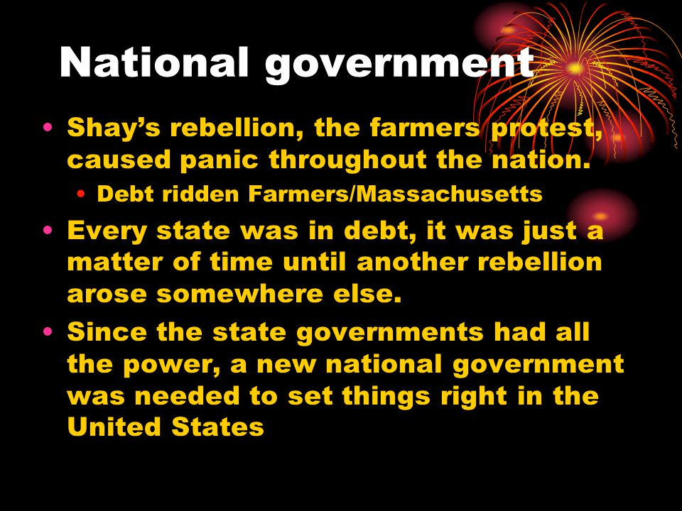 National government Shay's rebellion, the farmers protest, caused panic throughout the nation.