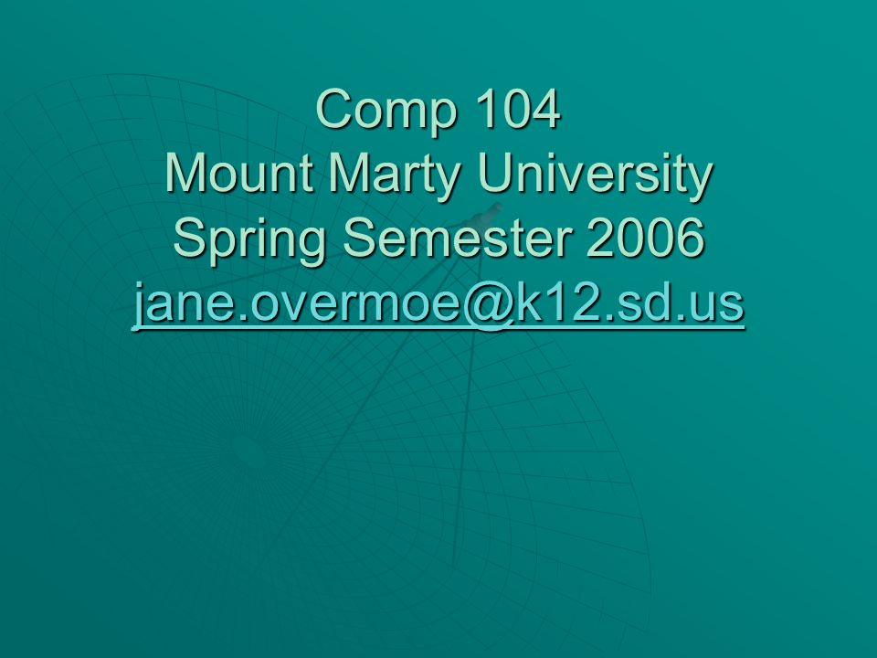 Comp 104 Mount Marty University Spring Semester 2006 jane.overmoe@k12.sd.us jane.overmoe@k12.sd.us