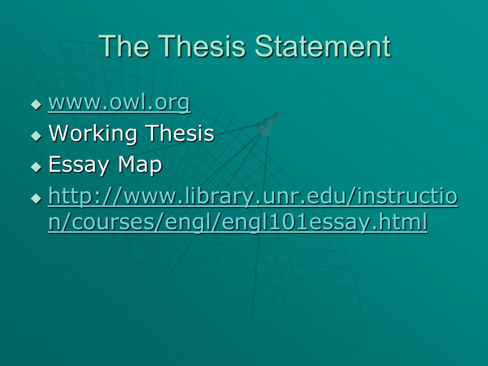 The Thesis Statement  www.owl.org www.owl.org  Working Thesis  Essay Map  http://www.library.unr.edu/instructio n/courses/engl/engl101essay.html http://www.library.unr.edu/instructio n/courses/engl/engl101essay.html http://www.library.unr.edu/instructio n/courses/engl/engl101essay.html