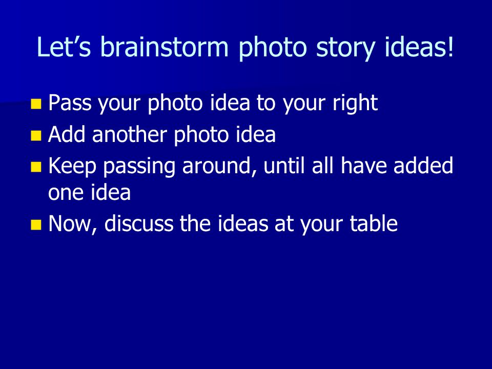 Let's brainstorm photo story ideas! Pass your photo idea to your right Add another photo idea Keep passing around, until all have added one idea Now,