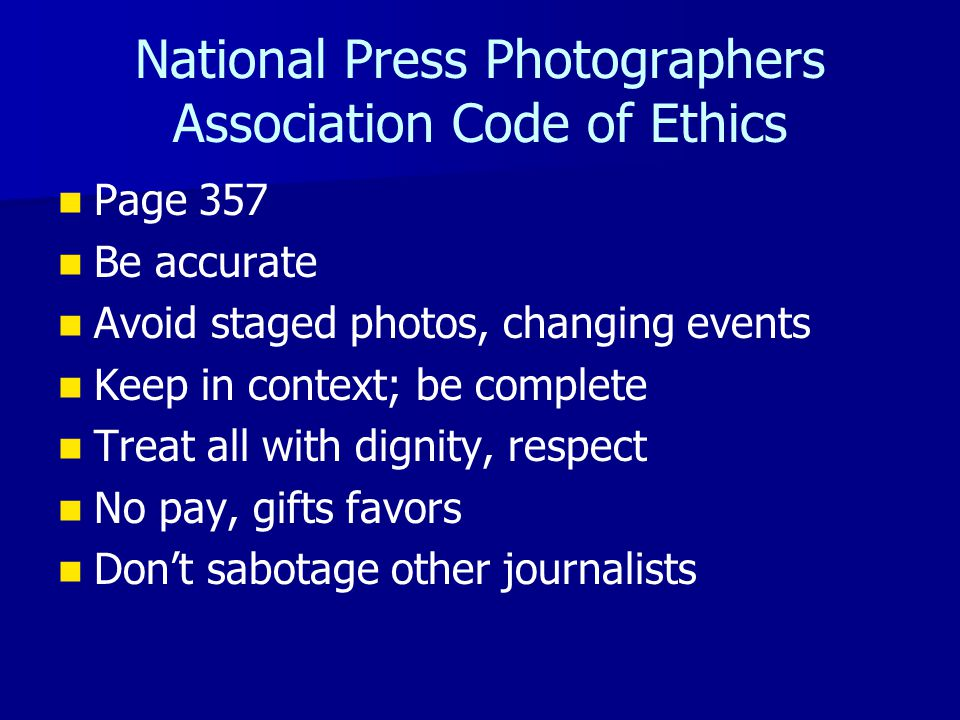National Press Photographers Association Code of Ethics Page 357 Be accurate Avoid staged photos, changing events Keep in context; be complete Treat all with dignity, respect No pay, gifts favors Don't sabotage other journalists