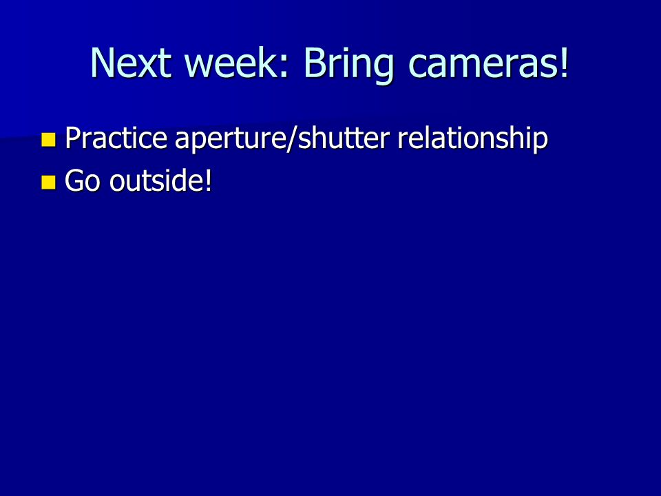 Next week: Bring cameras! Practice aperture/shutter relationship Practice aperture/shutter relationship Go outside! Go outside!