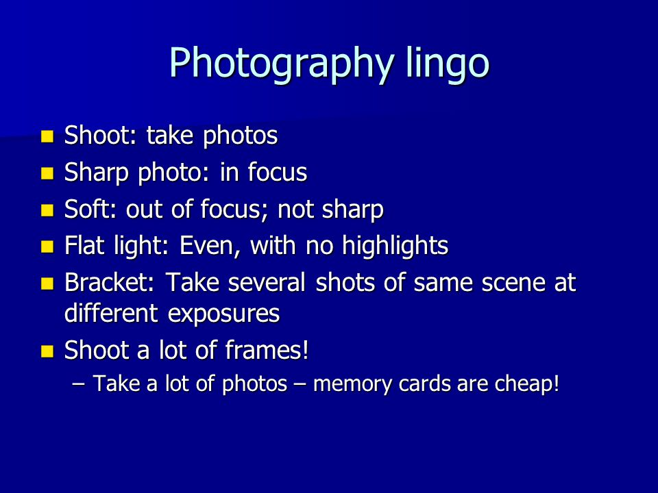 Photography lingo Shoot: take photos Shoot: take photos Sharp photo: in focus Sharp photo: in focus Soft: out of focus; not sharp Soft: out of focus; not sharp Flat light: Even, with no highlights Flat light: Even, with no highlights Bracket: Take several shots of same scene at different exposures Bracket: Take several shots of same scene at different exposures Shoot a lot of frames.