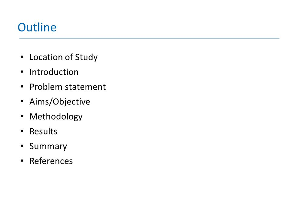 Outline Location of Study Introduction Problem statement Aims/Objective Methodology Results Summary References