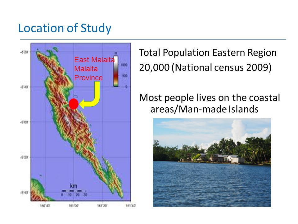 Location of Study East Malaita Malaita Province Total Population Eastern Region 20,000 (National census 2009) Most people lives on the coastal areas/Man-made Islands