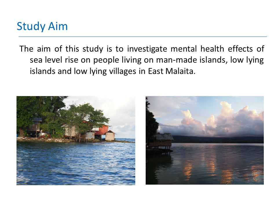 Study Objectives To document the experience of people living in low-lying coastal villages and islands that are experiencing rising sea levels To document the mental health impacts of these experiences of rising sea level in people living in these villages and islands.