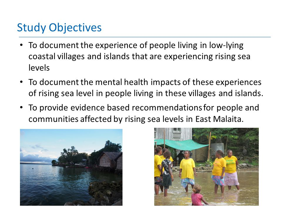 Study Objectives To document the experience of people living in low-lying coastal villages and islands that are experiencing rising sea levels To docu
