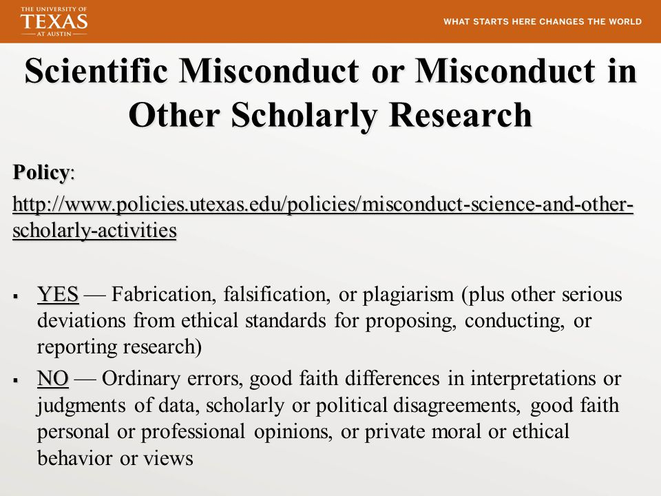 Scientific Misconduct or Misconduct in Other Scholarly Research Policy: http://www.policies.utexas.edu/policies/misconduct-science-and-other- scholarly-activities http://www.policies.utexas.edu/policies/misconduct-science-and-other- scholarly-activities  YES  YES — Fabrication, falsification, or plagiarism (plus other serious deviations from ethical standards for proposing, conducting, or reporting research)  NO  NO — Ordinary errors, good faith differences in interpretations or judgments of data, scholarly or political disagreements, good faith personal or professional opinions, or private moral or ethical behavior or views