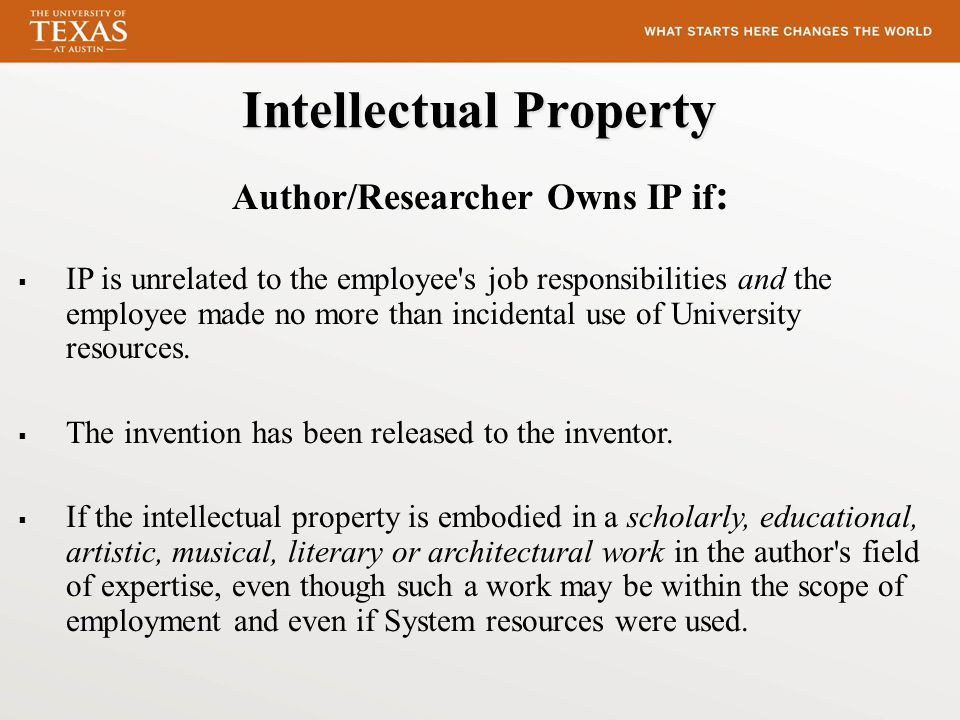 Intellectual Property Author/Researcher Owns IP if :  IP is unrelated to the employee s job responsibilities and the employee made no more than incidental use of University resources.