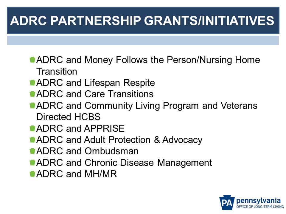 ADRC PARTNERSHIP GRANTS/INITIATIVES ADRC and Money Follows the Person/Nursing Home Transition ADRC and Lifespan Respite ADRC and Care Transitions ADRC