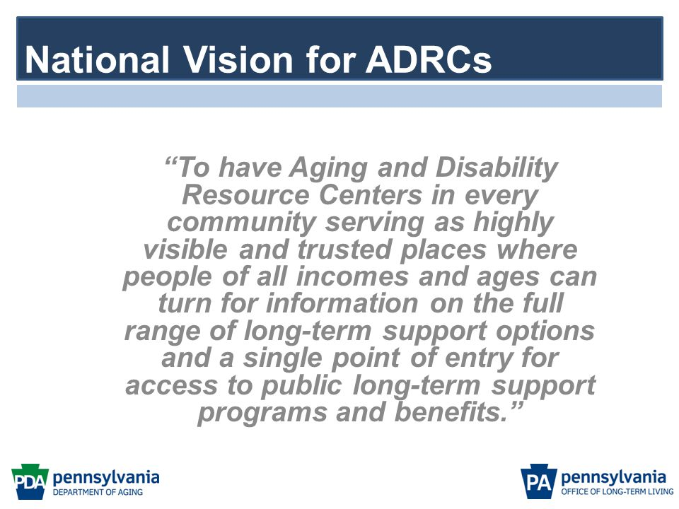 """""""To have Aging and Disability Resource Centers in every community serving as highly visible and trusted places where people of all incomes and ages ca"""