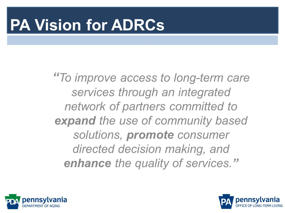 ADRC GOALS Statewide expansion of ADRC presence Information, Referral and Awareness\Full Range of Long-Term Services & Supports Options Counseling and Assistance\Decision Support Streamlined Eligibility Determination for Public Programs Transition Support and Services Partnerships and Stakeholder Involvement Quality Assurance and Continuous Improvement