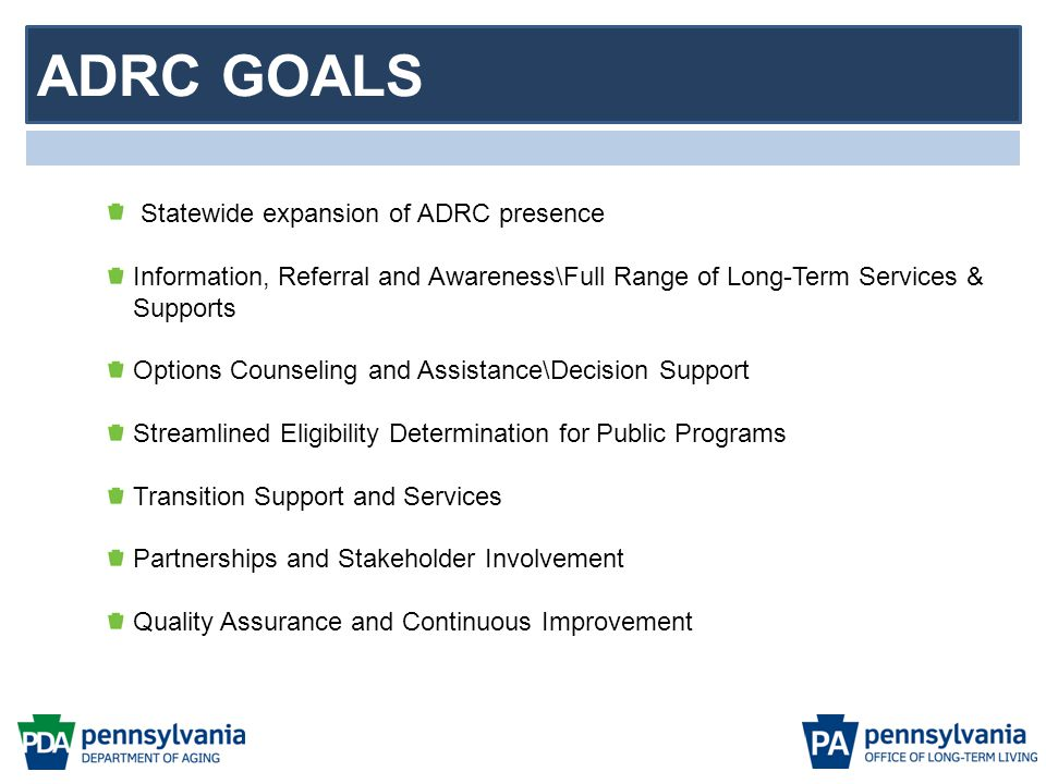 ADRC GOALS Statewide expansion of ADRC presence Information, Referral and Awareness\Full Range of Long-Term Services & Supports Options Counseling and