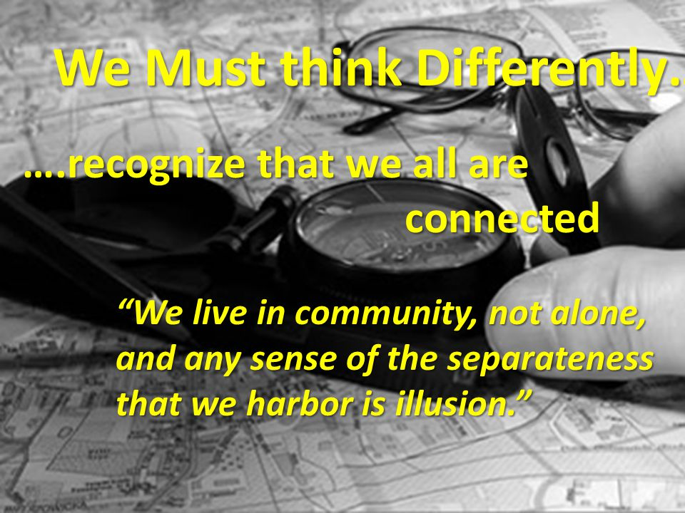 ….recognize that we all are connected connected We Must think Differently…..