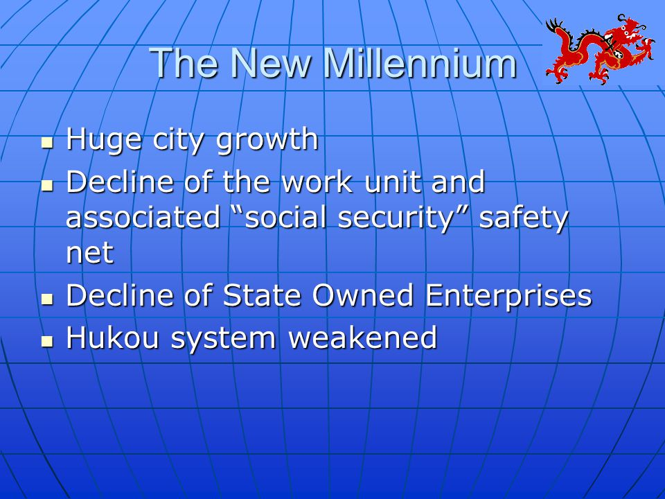 The New Millennium Huge city growth Huge city growth Decline of the work unit and associated social security safety net Decline of the work unit and associated social security safety net Decline of State Owned Enterprises Decline of State Owned Enterprises Hukou system weakened Hukou system weakened