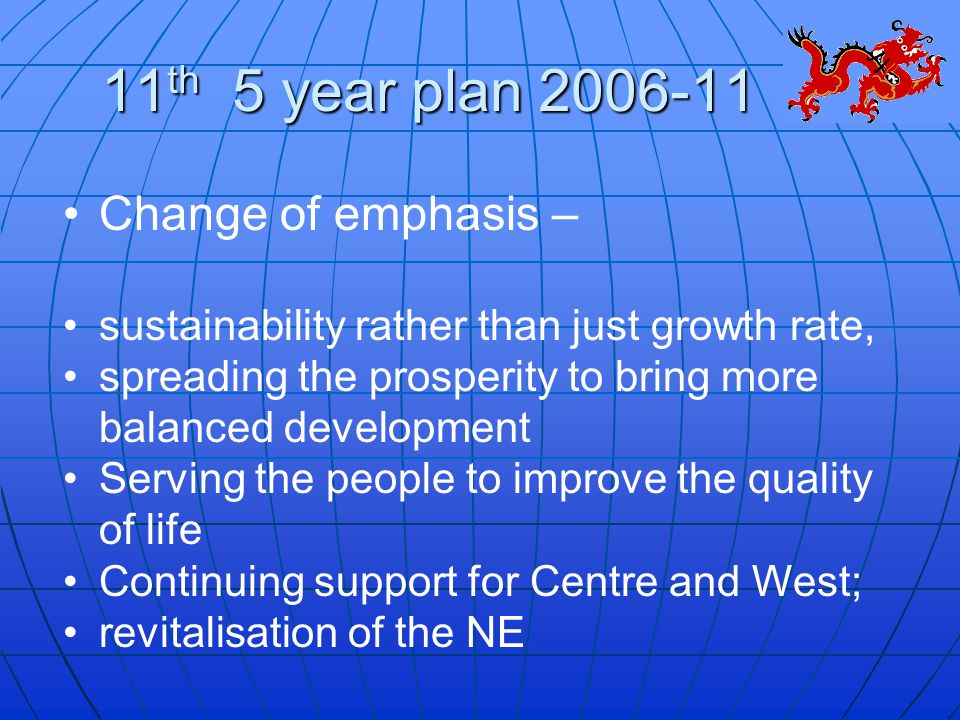 11 th 5 year plan 2006-11 Change of emphasis – sustainability rather than just growth rate, spreading the prosperity to bring more balanced development Serving the people to improve the quality of life Continuing support for Centre and West; revitalisation of the NE