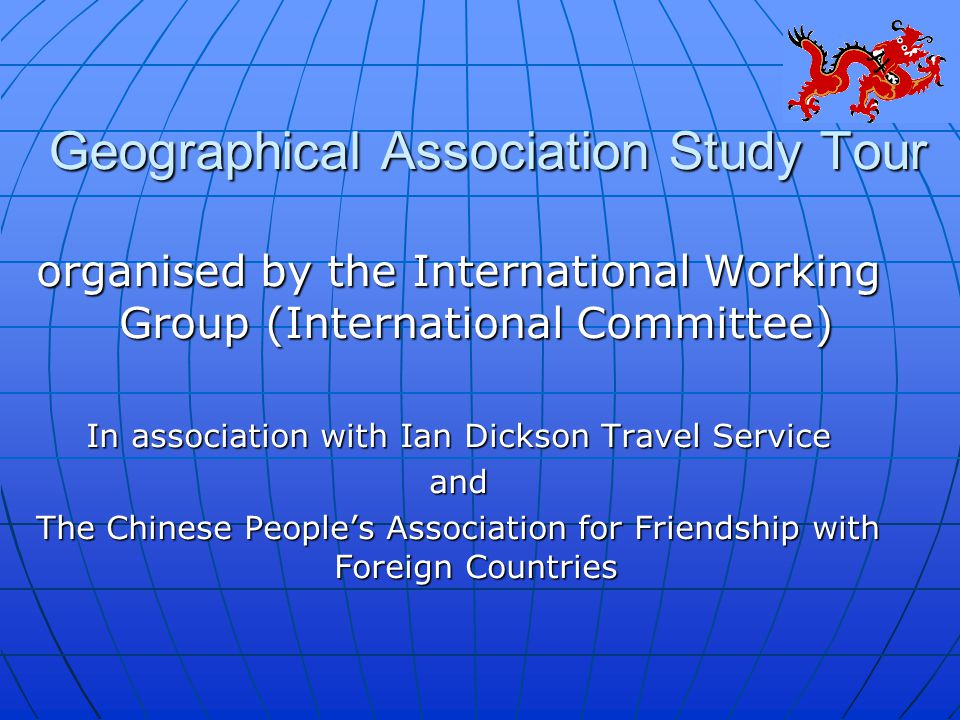 Geographical Association Study Tour organised by the International Working Group (International Committee) In association with Ian Dickson Travel Service and The Chinese People's Association for Friendship with Foreign Countries