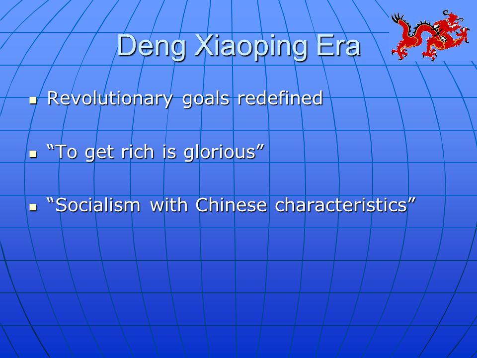 Deng Xiaoping Era Revolutionary goals redefined Revolutionary goals redefined To get rich is glorious To get rich is glorious Socialism with Chinese characteristics Socialism with Chinese characteristics
