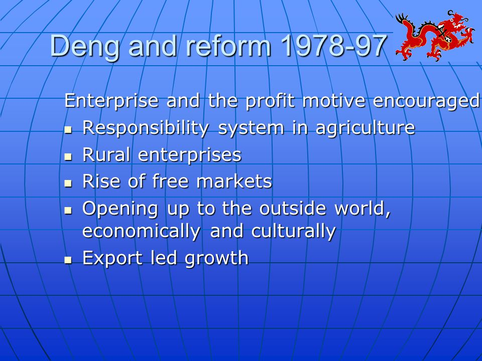 Deng and reform 1978-97 Enterprise and the profit motive encouraged Responsibility system in agriculture Responsibility system in agriculture Rural enterprises Rural enterprises Rise of free markets Rise of free markets Opening up to the outside world, economically and culturally Opening up to the outside world, economically and culturally Export led growth Export led growth