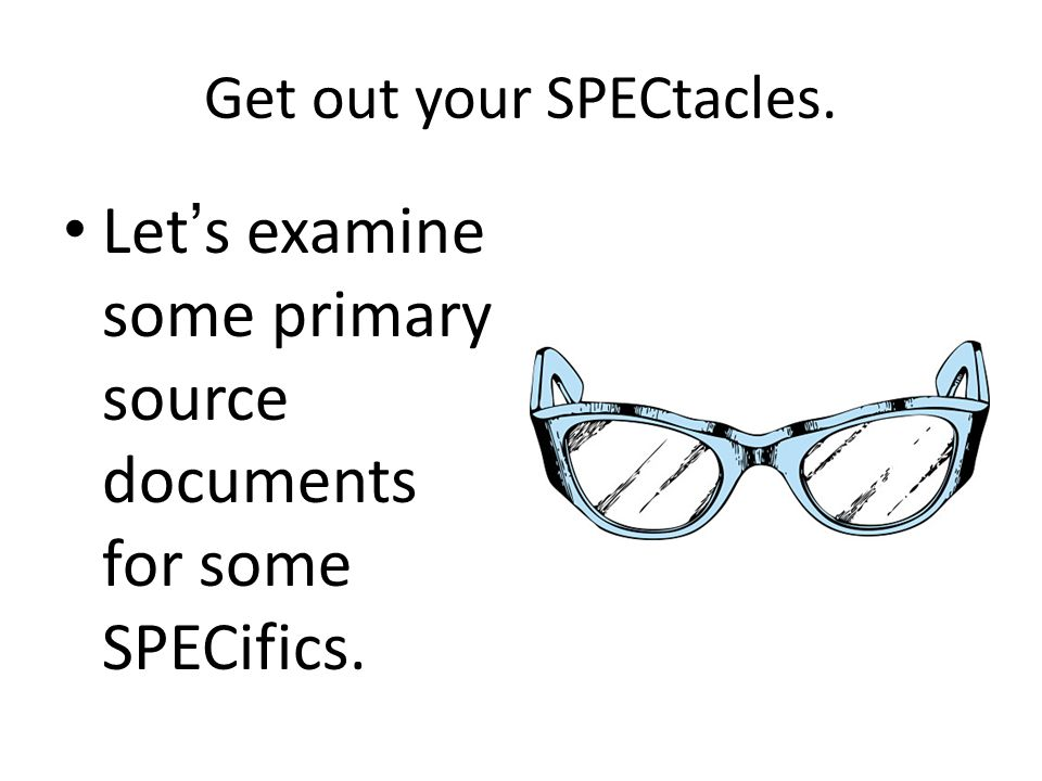 Get out your SPECtacles. Let's examine some primary source documents for some SPECifics.