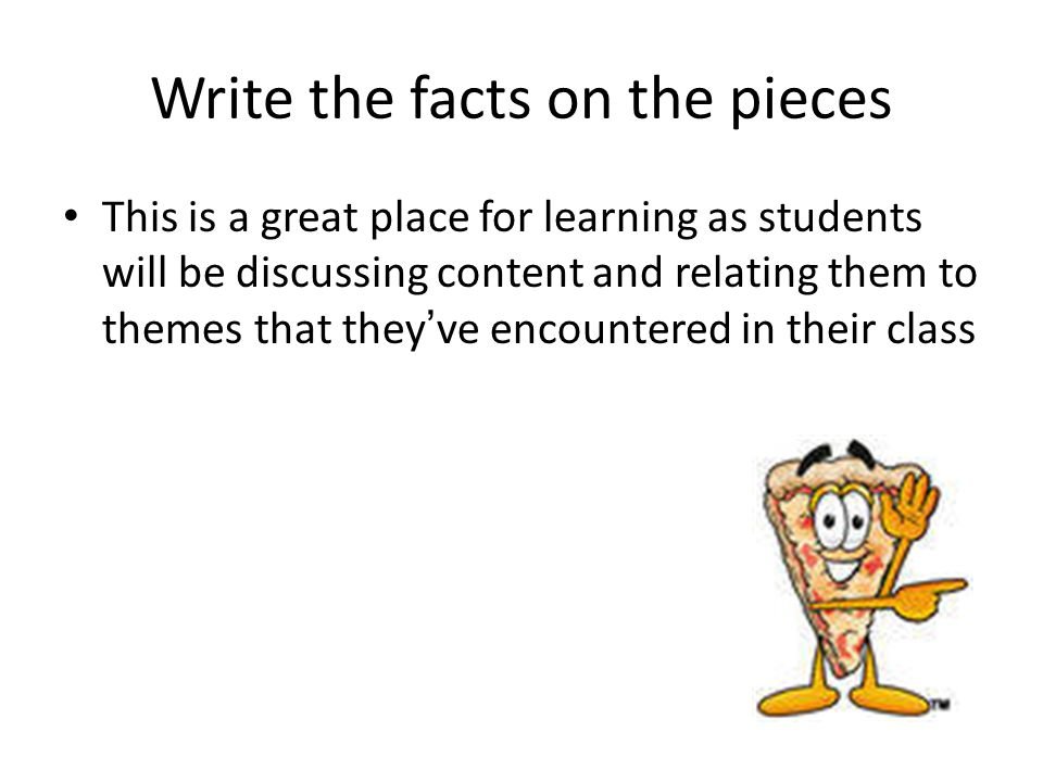 Write the facts on the pieces This is a great place for learning as students will be discussing content and relating them to themes that they've encou