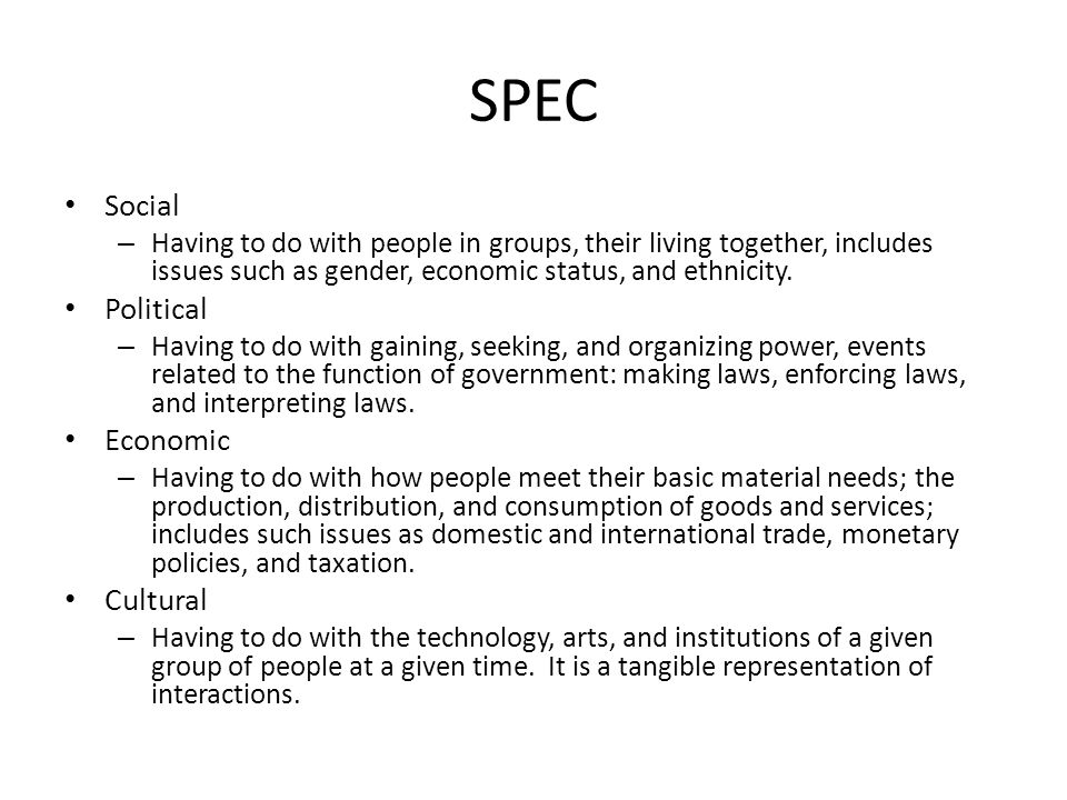 SPEC Social – Having to do with people in groups, their living together, includes issues such as gender, economic status, and ethnicity. Political – H