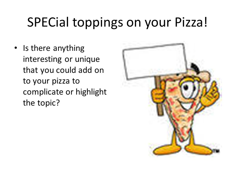 SPECial toppings on your Pizza! Is there anything interesting or unique that you could add on to your pizza to complicate or highlight the topic?