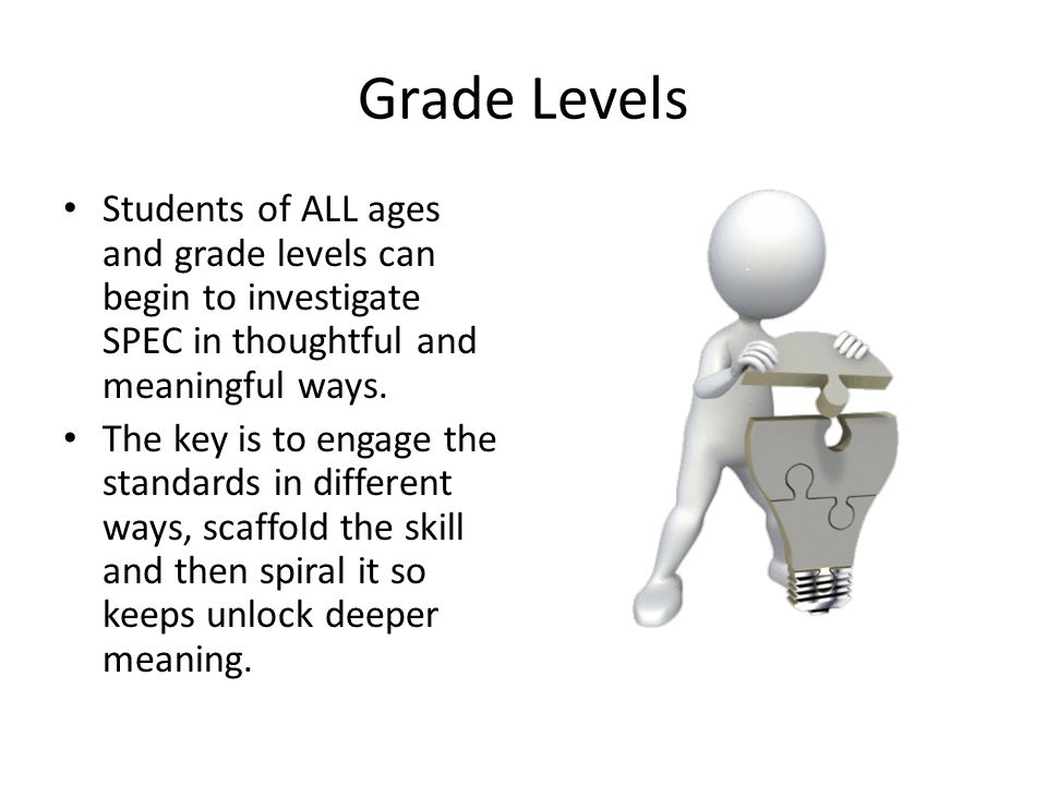 Grade Levels Students of ALL ages and grade levels can begin to investigate SPEC in thoughtful and meaningful ways. The key is to engage the standards