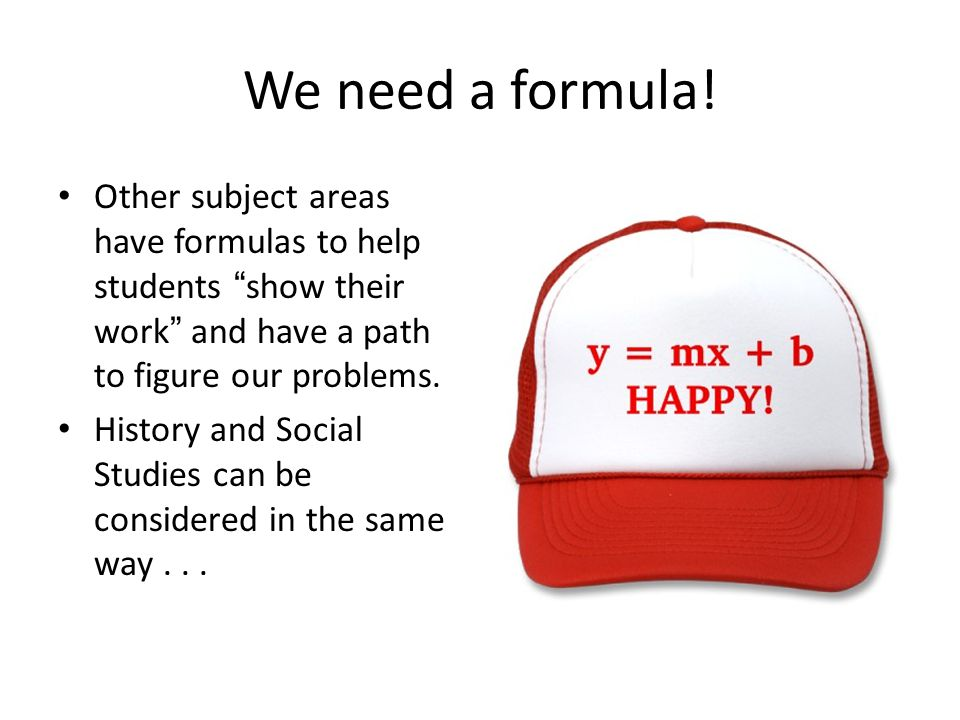 """We need a formula! Other subject areas have formulas to help students """"show their work"""" and have a path to figure our problems. History and Social Stu"""