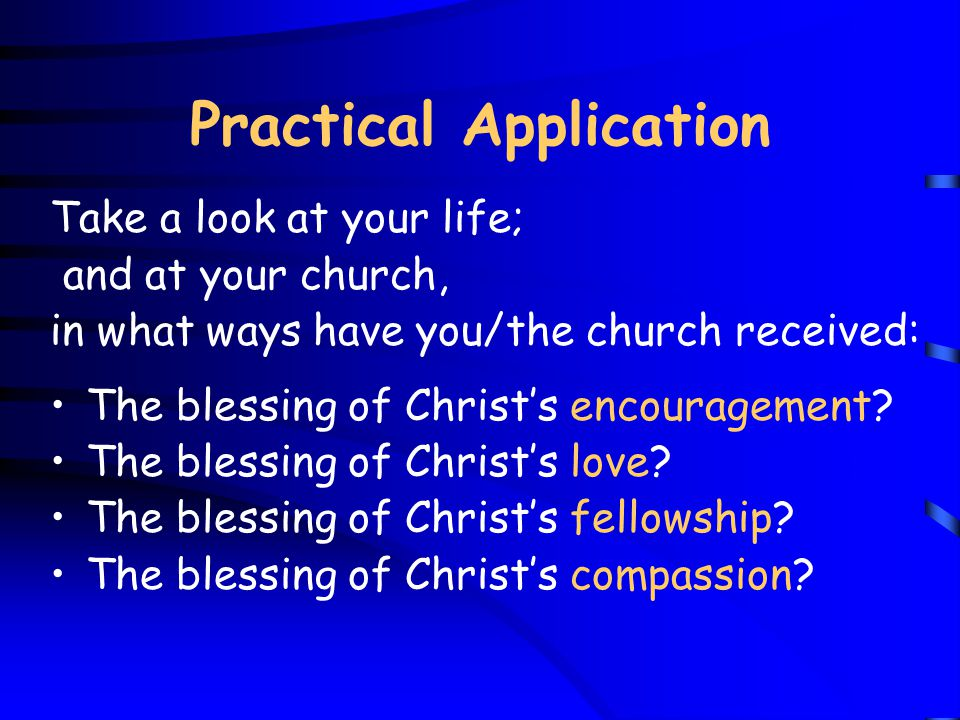 Practical Application Take a look at your life; and at your church, in what ways have you/the church received: The blessing of Christ's encouragement.