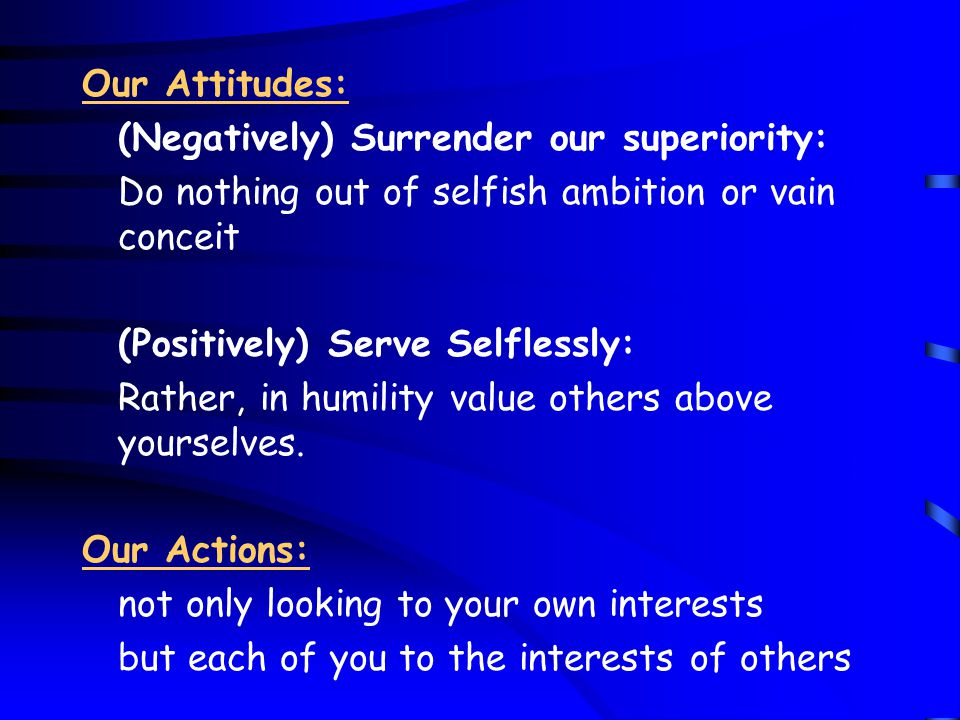 Our Attitudes: (Negatively) Surrender our superiority: Do nothing out of selfish ambition or vain conceit (Positively) Serve Selflessly: Rather, in humility value others above yourselves.