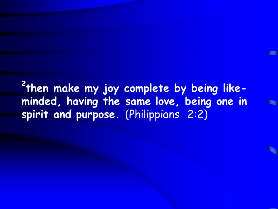 2 then make my joy complete by being like- minded, having the same love, being one in spirit and purpose.