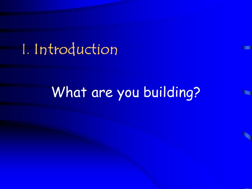 I. Introduction What are you building