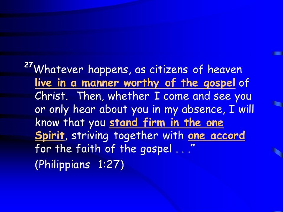 27 Whatever happens, as citizens of heaven live in a manner worthy of the gospel of Christ.