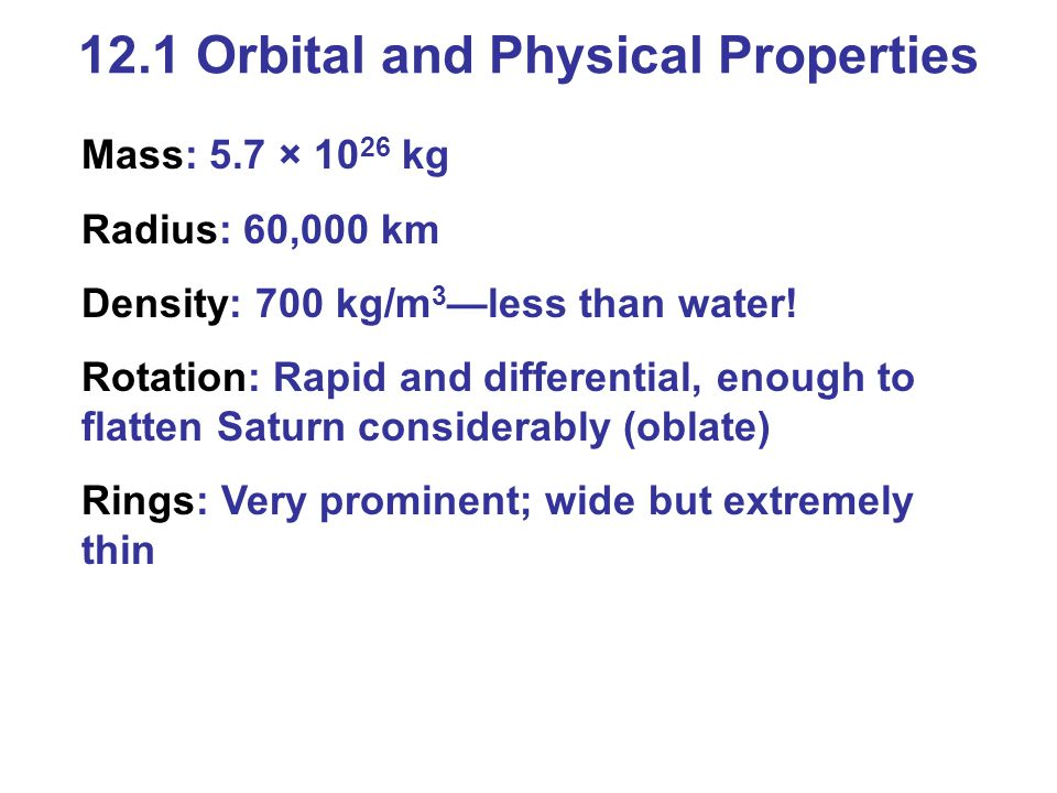 Mass: 5.7 × 10 26 kg Radius: 60,000 km Density: 700 kg/m 3 —less than water! Rotation: Rapid and differential, enough to flatten Saturn considerably (