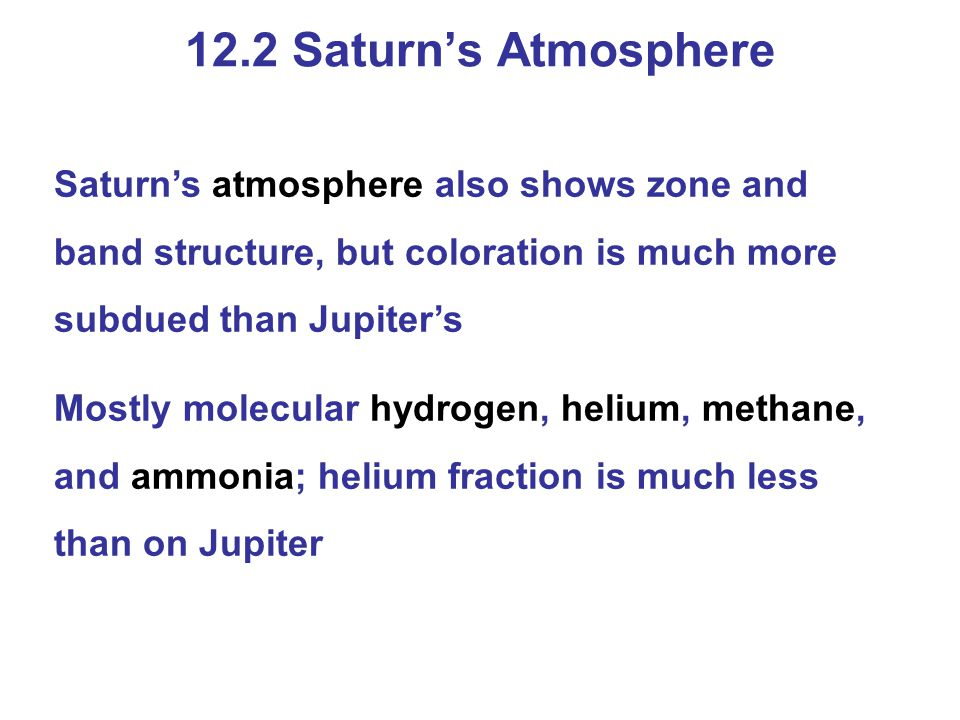 Saturn's atmosphere also shows zone and band structure, but coloration is much more subdued than Jupiter's Mostly molecular hydrogen, helium, methane,