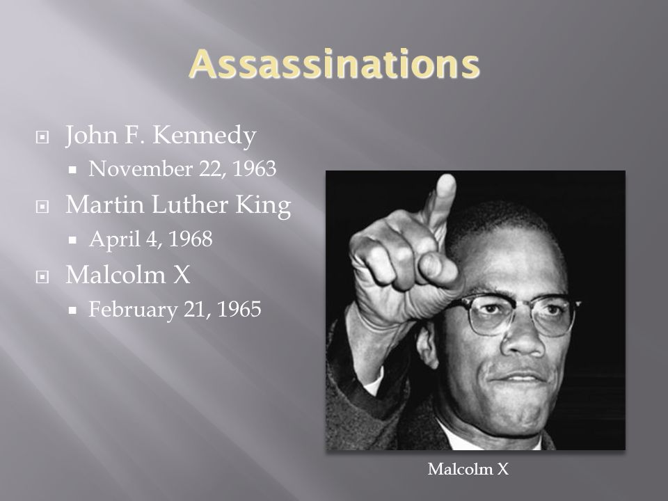 Assassinations  John F. Kennedy  November 22, 1963  Martin Luther King  April 4, 1968  Malcolm X  February 21, 1965 Malcolm X