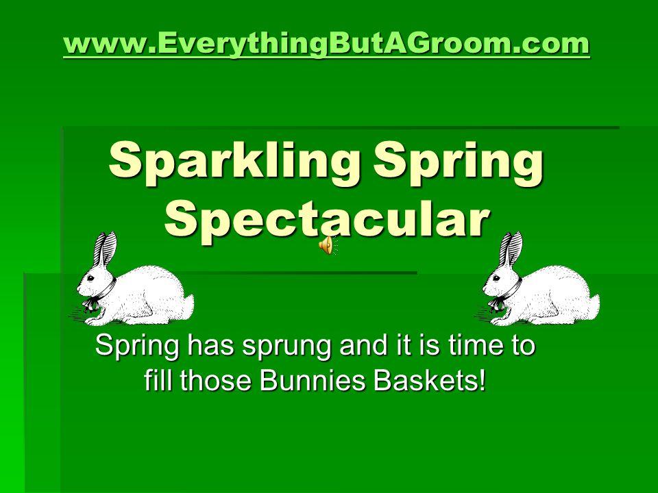 www.EverythingButAGroom.com www.EverythingButAGroom.com Sparkling Spring Spectacular www.EverythingButAGroom.com Spring has sprung and it is time to f